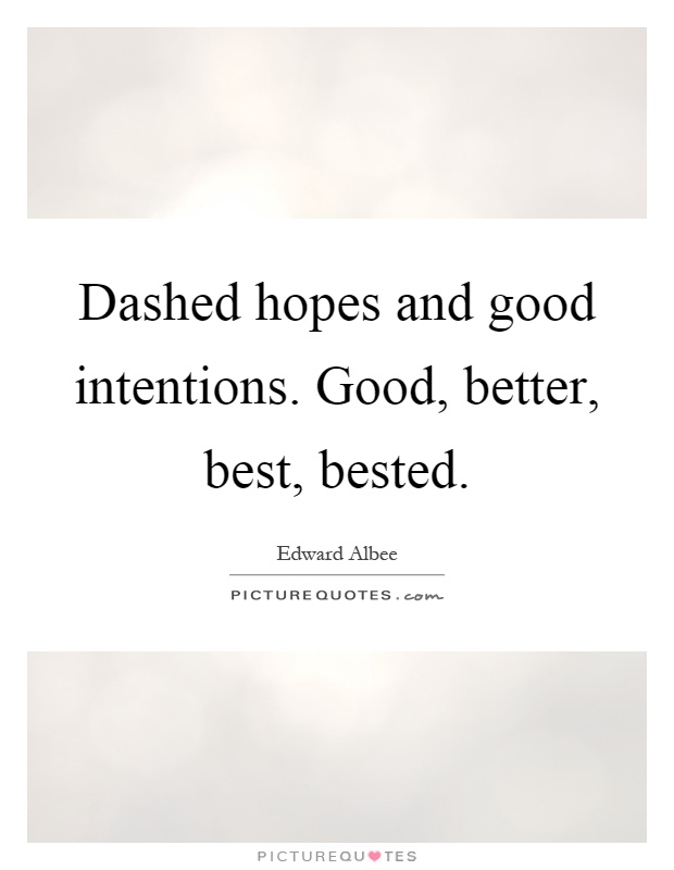 Dashed hopes and good intentions. Good, better, best, bested Picture Quote #1