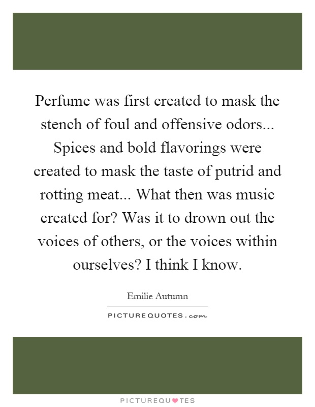 Perfume was first created to mask the stench of foul and offensive odors... Spices and bold flavorings were created to mask the taste of putrid and rotting meat... What then was music created for? Was it to drown out the voices of others, or the voices within ourselves? I think I know Picture Quote #1