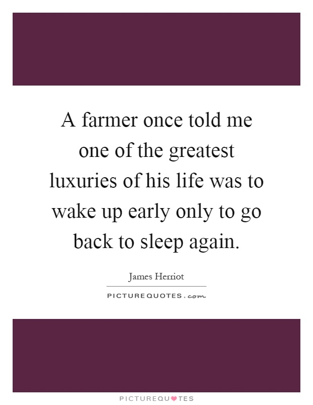 A farmer once told me one of the greatest luxuries of his life was to wake up early only to go back to sleep again Picture Quote #1