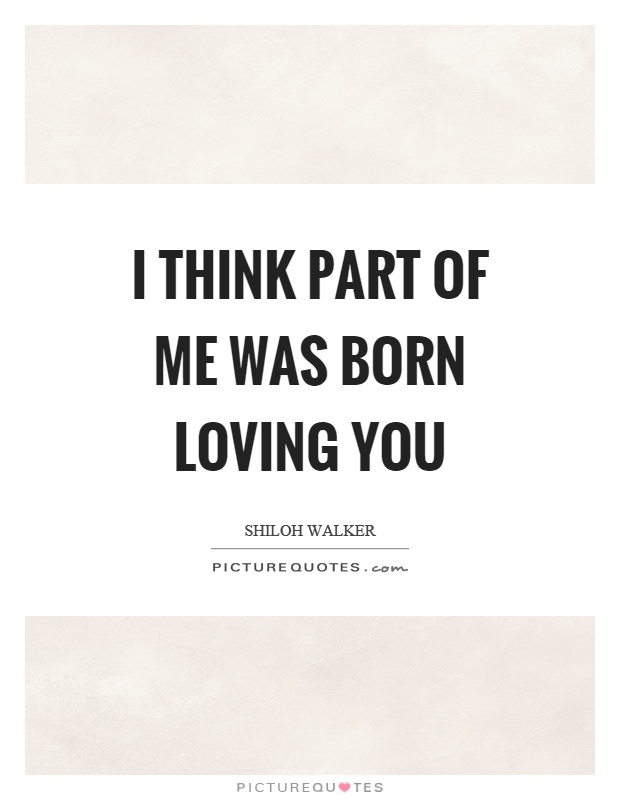 I think part of me was born loving you Picture Quote #1
