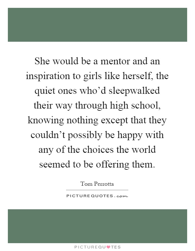 She would be a mentor and an inspiration to girls like herself, the quiet ones who'd sleepwalked their way through high school, knowing nothing except that they couldn't possibly be happy with any of the choices the world seemed to be offering them Picture Quote #1