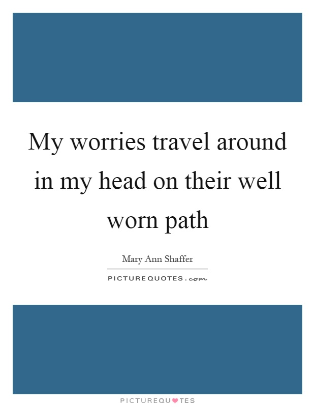 My worries travel around in my head on their well worn path Picture Quote #1