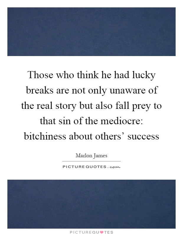 Those who think he had lucky breaks are not only unaware of the real story but also fall prey to that sin of the mediocre: bitchiness about others' success Picture Quote #1