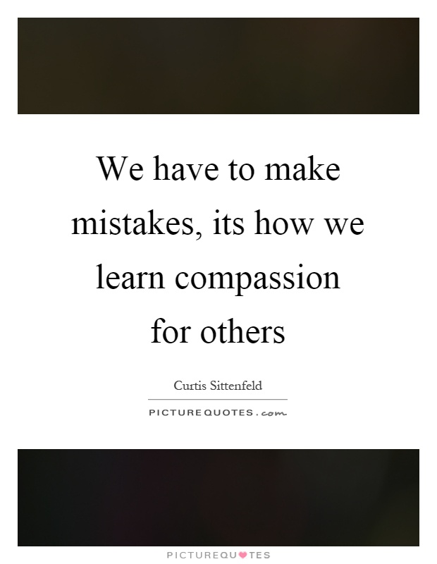 We have to make mistakes, its how we learn compassion for others Picture Quote #1