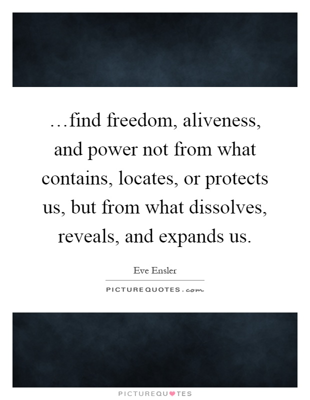 …find freedom, aliveness, and power not from what contains, locates, or protects us, but from what dissolves, reveals, and expands us Picture Quote #1