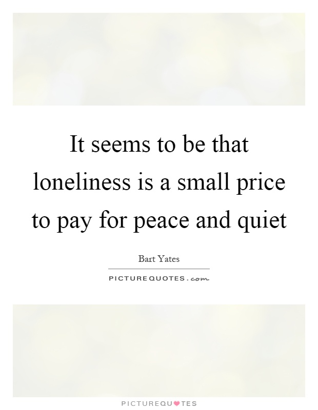 It seems to be that loneliness is a small price to pay for peace and quiet Picture Quote #1