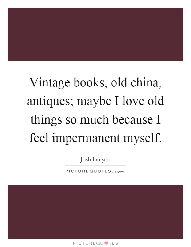Vintage books, old china, antiques; maybe I love old things so much because I feel impermanent myself Picture Quote #1