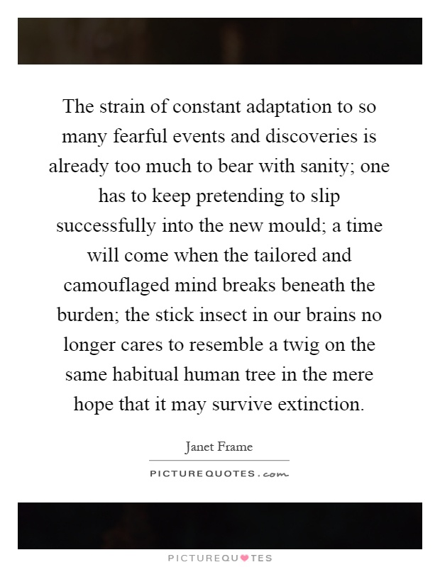 The strain of constant adaptation to so many fearful events and discoveries is already too much to bear with sanity; one has to keep pretending to slip successfully into the new mould; a time will come when the tailored and camouflaged mind breaks beneath the burden; the stick insect in our brains no longer cares to resemble a twig on the same habitual human tree in the mere hope that it may survive extinction Picture Quote #1