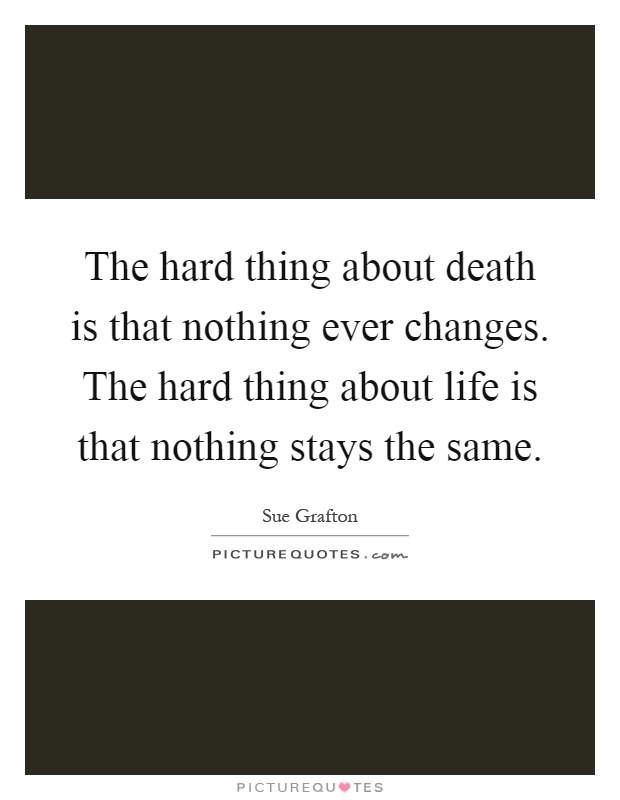 The hard thing about death is that nothing ever changes. The hard thing about life is that nothing stays the same Picture Quote #1