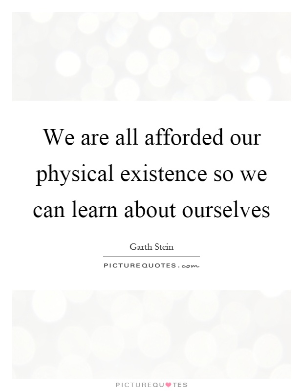 We are all afforded our physical existence so we can learn about ourselves Picture Quote #1