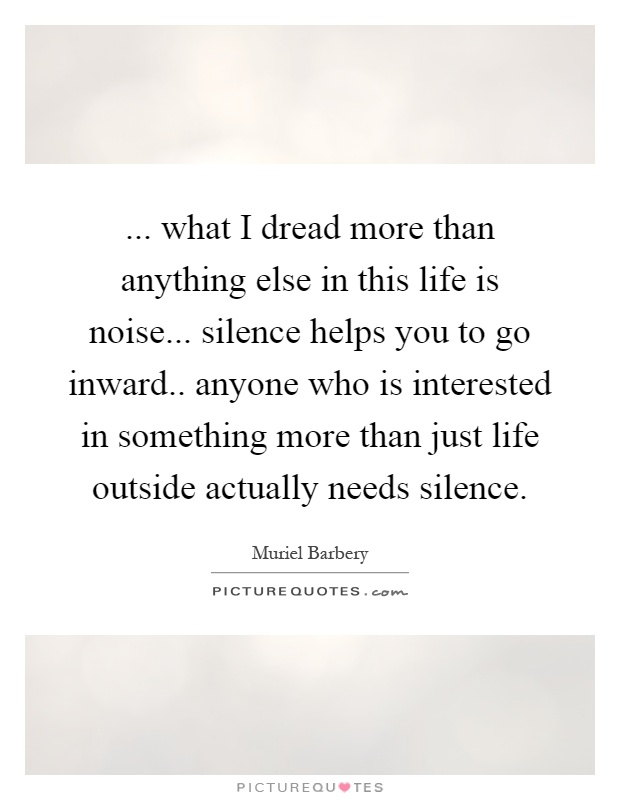 ... what I dread more than anything else in this life is noise... silence helps you to go inward.. anyone who is interested in something more than just life outside actually needs silence Picture Quote #1