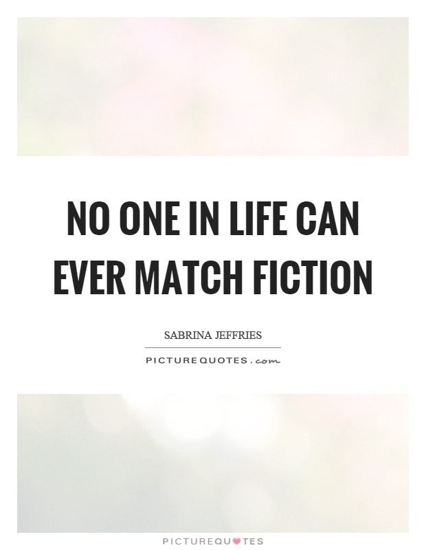 No one in life can ever match fiction Picture Quote #1