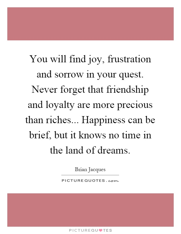 You will find joy, frustration and sorrow in your quest. Never forget that friendship and loyalty are more precious than riches... Happiness can be brief, but it knows no time in the land of dreams Picture Quote #1