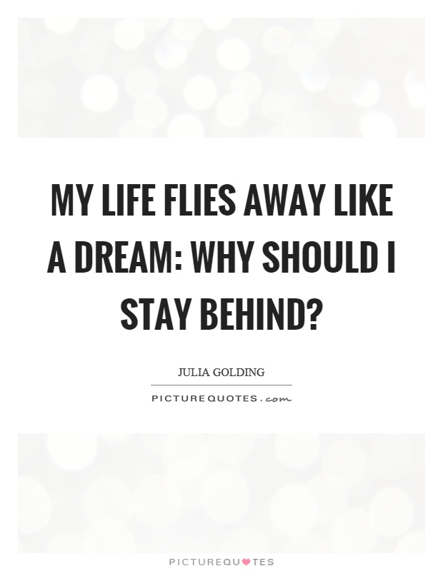 My life flies away like a dream: Why should I stay behind? Picture Quote #1