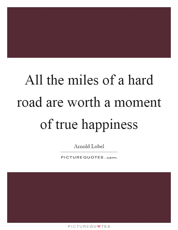 All the miles of a hard road are worth a moment of true happiness Picture Quote #1