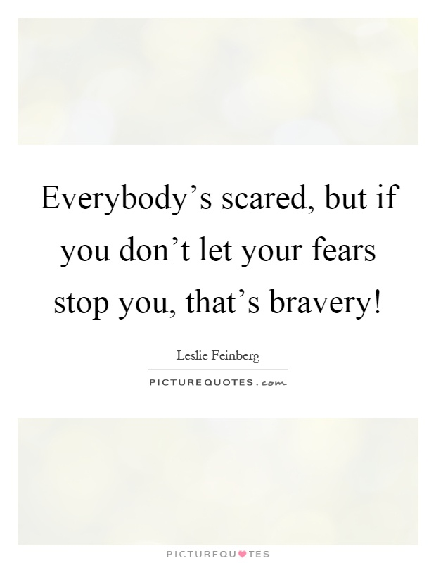 Everybody's scared, but if you don't let your fears stop you, that's bravery! Picture Quote #1