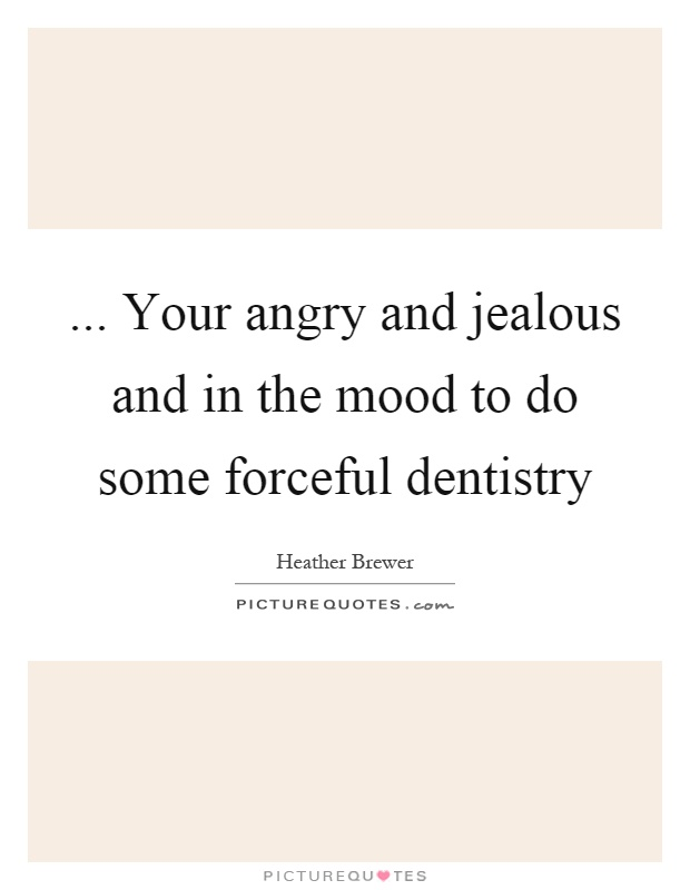 ... Your angry and jealous and in the mood to do some forceful dentistry Picture Quote #1