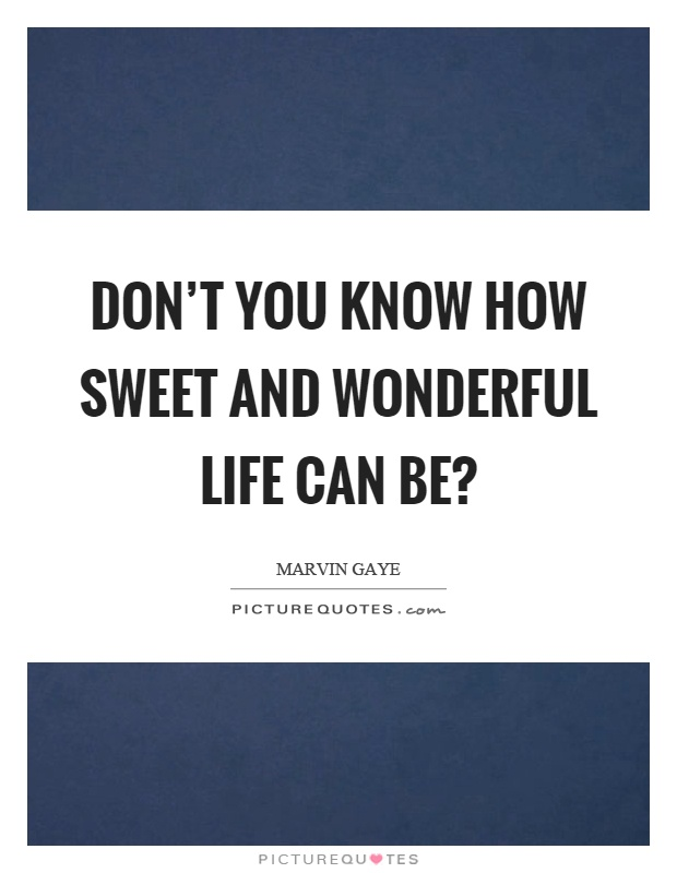 Don't you know how sweet and wonderful life can be? Picture Quote #1