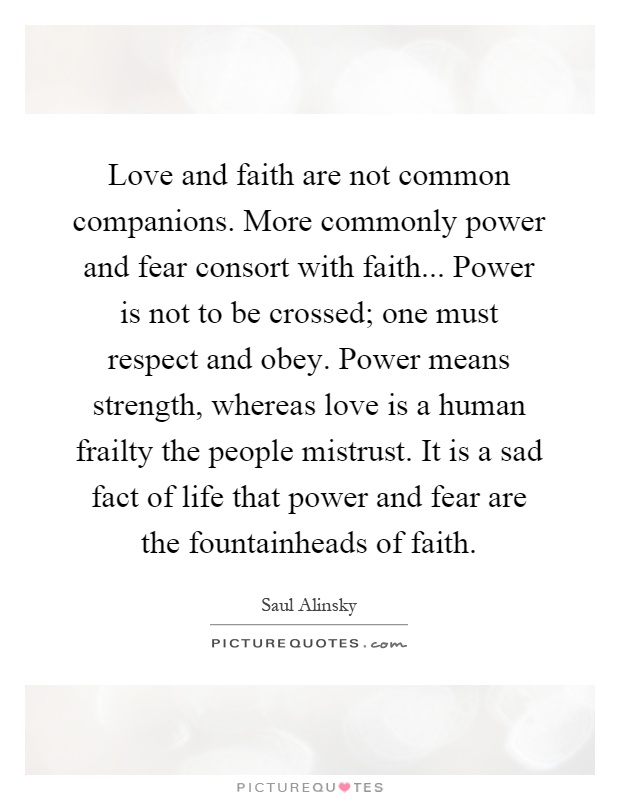 Love And Faith Are Not Common Companions. More Commonly Power And Fear  Consort With Faith... Power Is Not To Be Crossed; One Must Respect And Obey. Idea