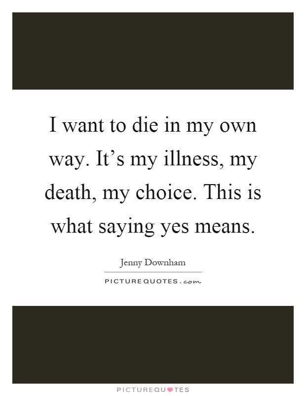 I want to die in my own way. It's my illness, my death, my choice. This is what saying yes means Picture Quote #1