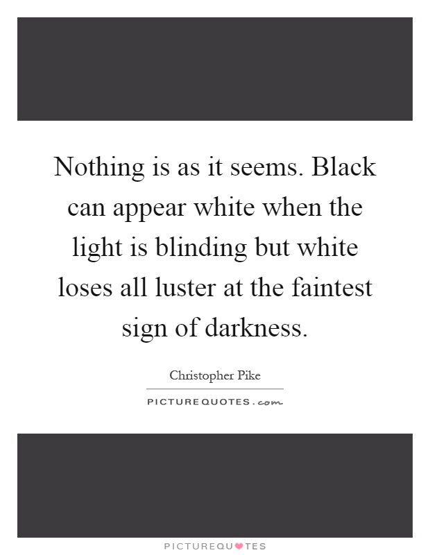 Nothing is as it seems. Black can appear white when the light is blinding but white loses all luster at the faintest sign of darkness Picture Quote #1