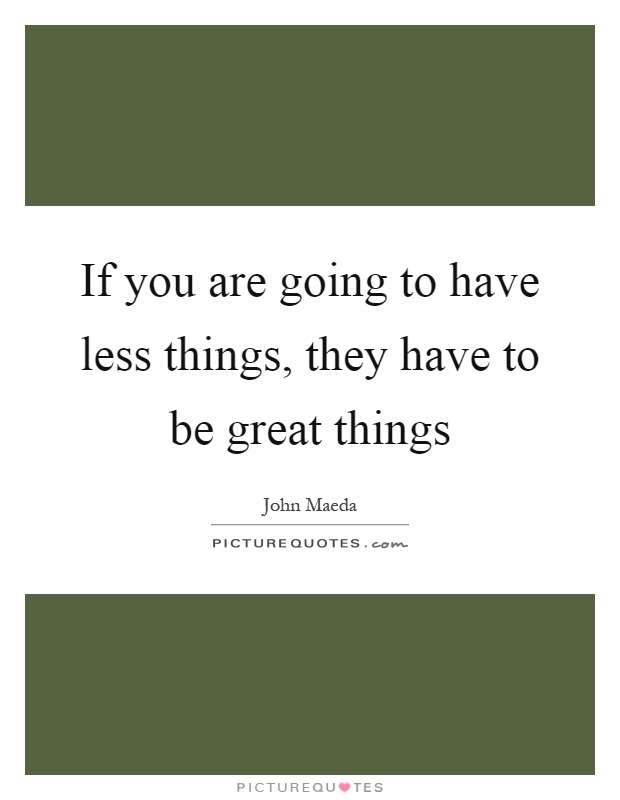 If you are going to have less things, they have to be great things Picture Quote #1
