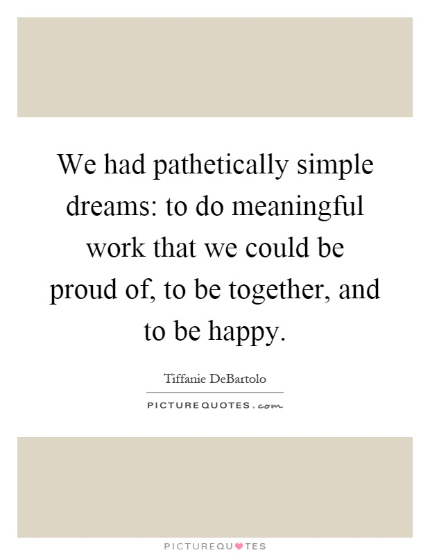 We had pathetically simple dreams: to do meaningful work that we could be proud of, to be together, and to be happy Picture Quote #1