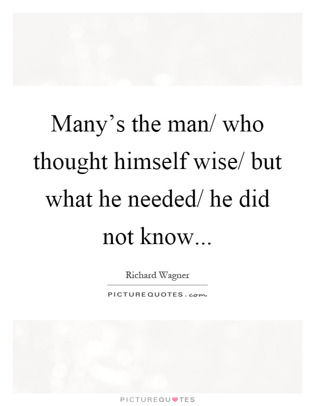 Many's the man/ who thought himself wise/ but what he needed/ he did not know Picture Quote #1