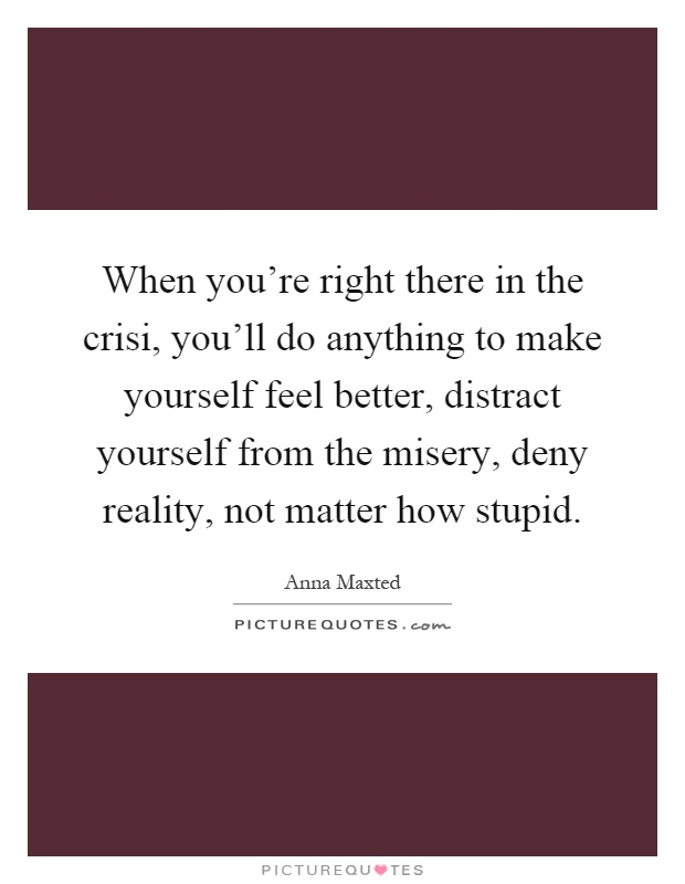 When you're right there in the crisi, you'll do anything to make yourself feel better, distract yourself from the misery, deny reality, not matter how stupid Picture Quote #1