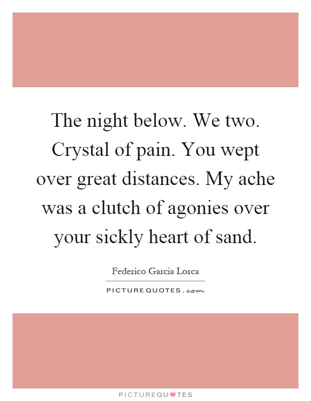 The night below. We two. Crystal of pain. You wept over great distances. My ache was a clutch of agonies over your sickly heart of sand Picture Quote #1
