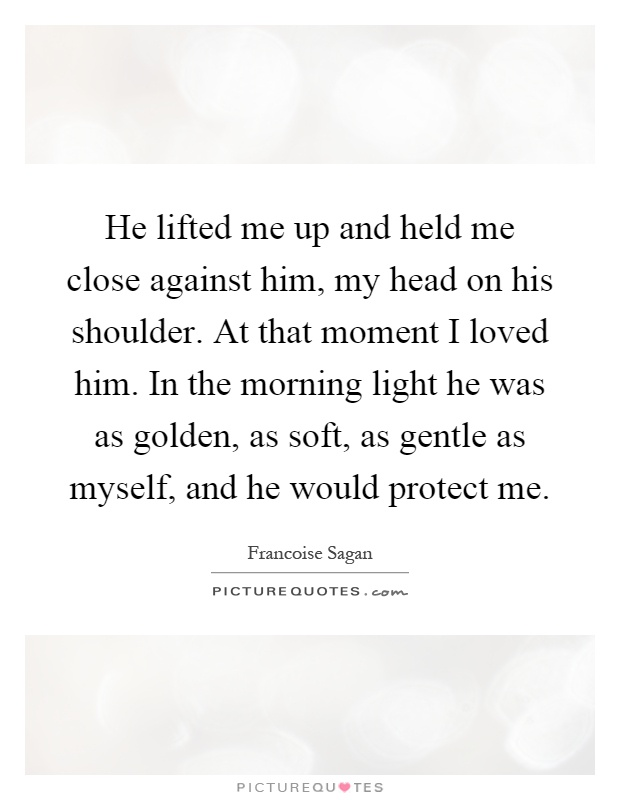 He lifted me up and held me close against him, my head on his shoulder. At that moment I loved him. In the morning light he was as golden, as soft, as gentle as myself, and he would protect me Picture Quote #1