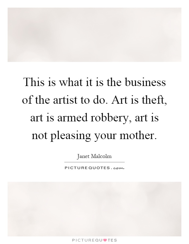 This is what it is the business of the artist to do. Art is theft, art is armed robbery, art is not pleasing your mother Picture Quote #1