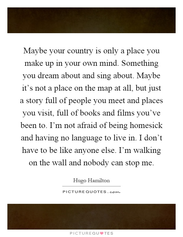 Maybe your country is only a place you make up in your own mind. Something you dream about and sing about. Maybe it's not a place on the map at all, but just a story full of people you meet and places you visit, full of books and films you've been to. I'm not afraid of being homesick and having no language to live in. I don't have to be like anyone else. I'm walking on the wall and nobody can stop me Picture Quote #1