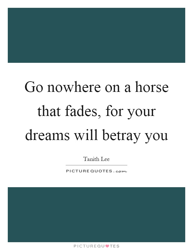 Go nowhere on a horse that fades, for your dreams will betray you Picture Quote #1