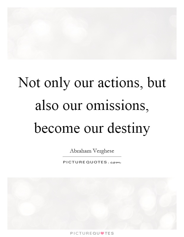Not only our actions, but also our omissions, become our destiny Picture Quote #1