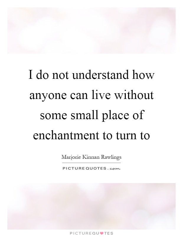 I do not understand how anyone can live without some small place of enchantment to turn to Picture Quote #1