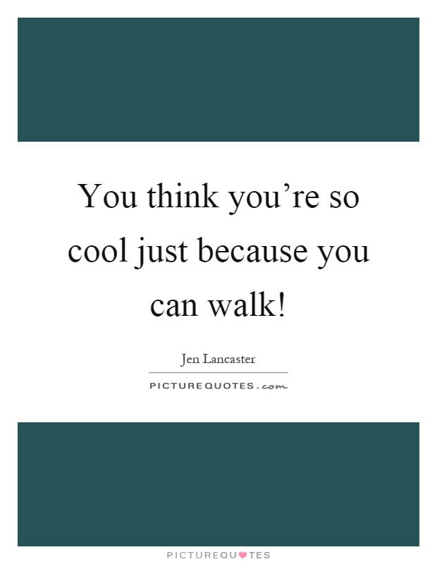 You think you're so cool just because you can walk! Picture Quote #1