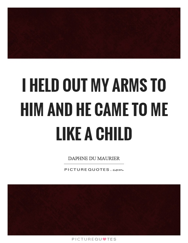 I held out my arms to him and he came to me like a child Picture Quote #1