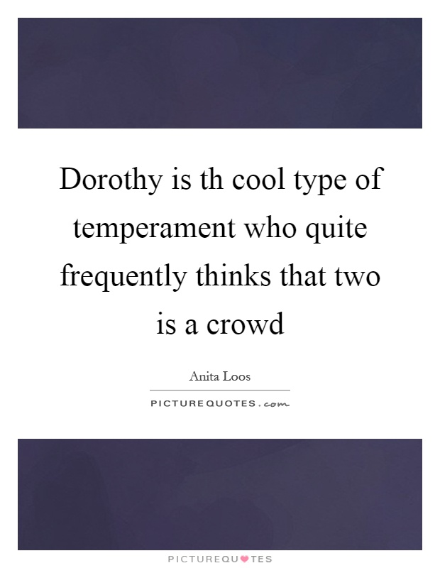 Dorothy is th cool type of temperament who quite frequently thinks that two is a crowd Picture Quote #1
