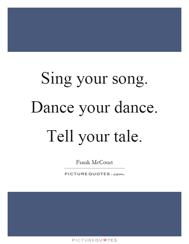 Sing your song. Dance your dance. Tell your tale Picture Quote #1