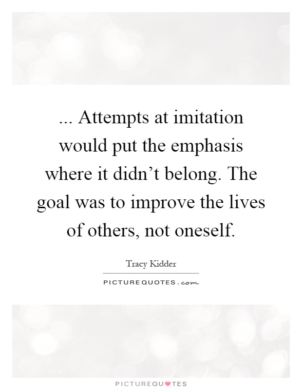... Attempts at imitation would put the emphasis where it didn't belong. The goal was to improve the lives of others, not oneself Picture Quote #1