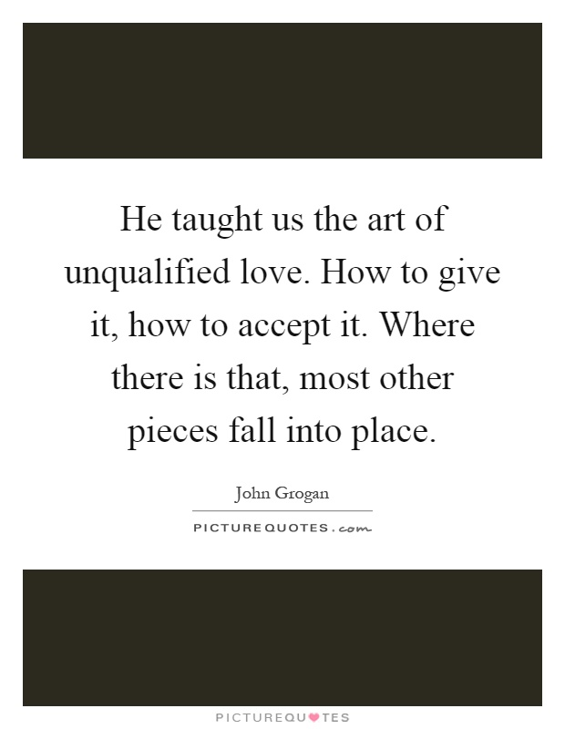 He taught us the art of unqualified love. How to give it, how to accept it. Where there is that, most other pieces fall into place Picture Quote #1