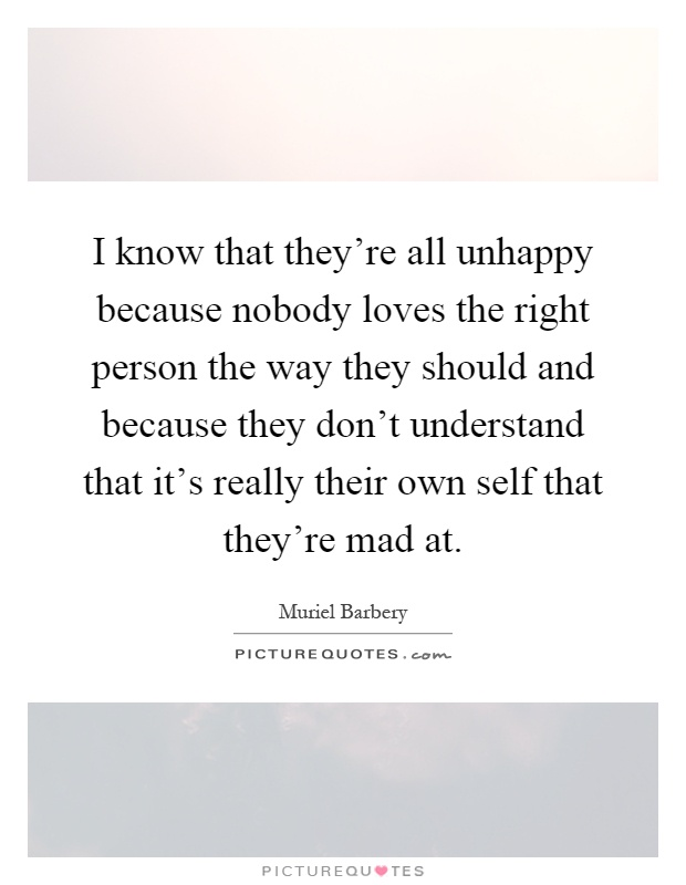 I know that they're all unhappy because nobody loves the right person the way they should and because they don't understand that it's really their own self that they're mad at Picture Quote #1