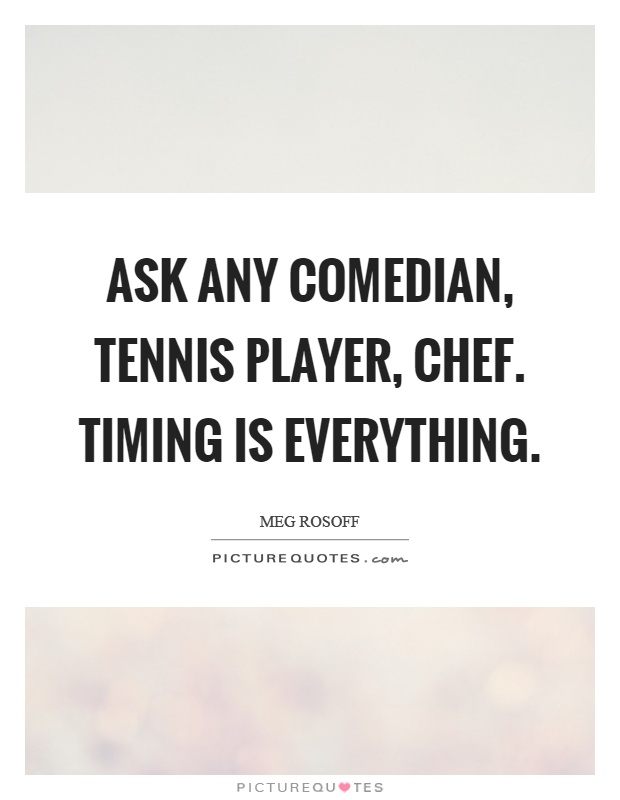 Ask any comedian, tennis player, chef. Timing is everything Picture Quote #1