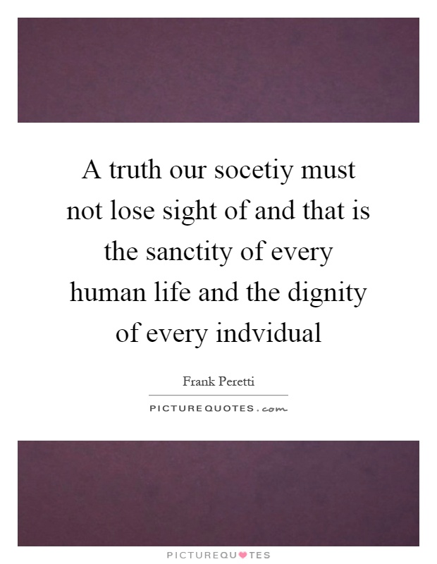 A truth our socetiy must not lose sight of and that is the sanctity of every human life and the dignity of every indvidual Picture Quote #1