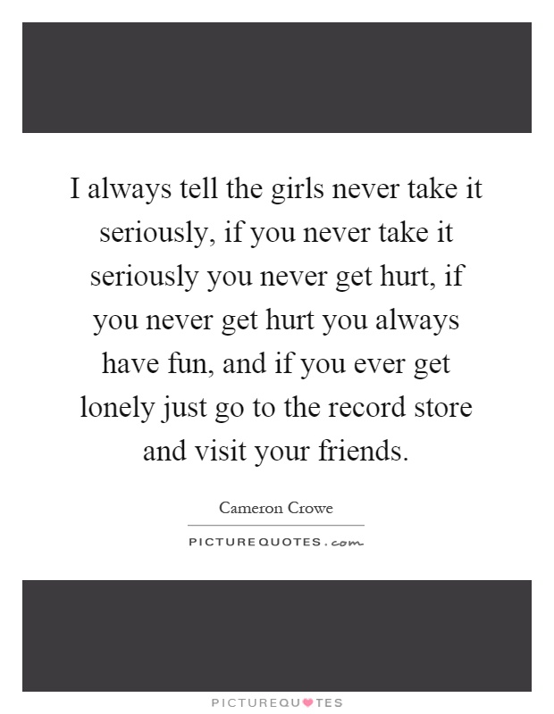 I always tell the girls never take it seriously, if you never take it seriously you never get hurt, if you never get hurt you always have fun, and if you ever get lonely just go to the record store and visit your friends Picture Quote #1