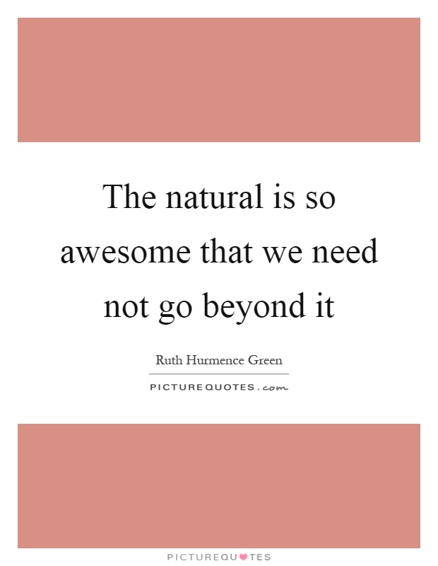The natural is so awesome that we need not go beyond it Picture Quote #1