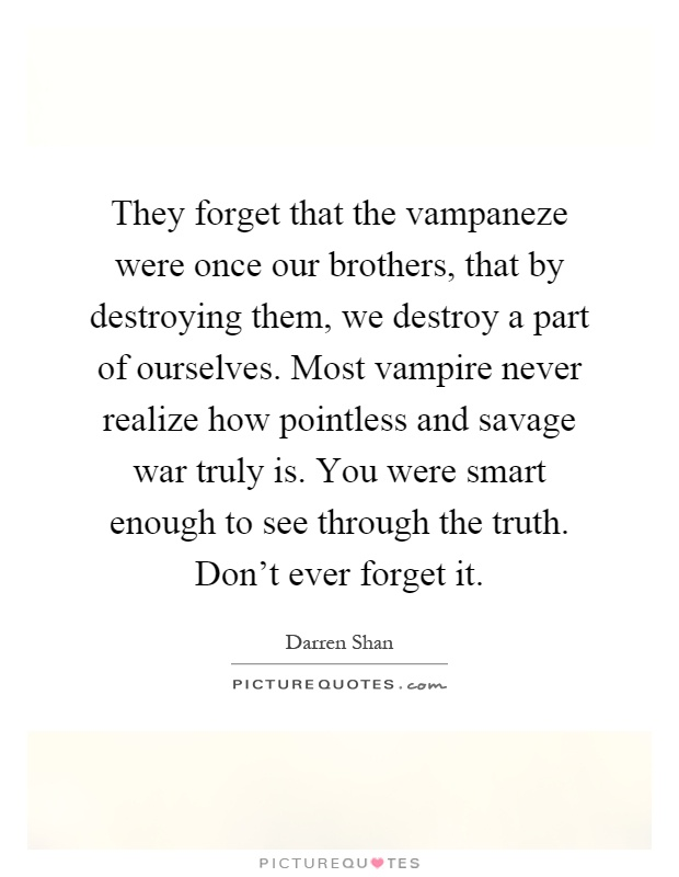 They forget that the vampaneze were once our brothers, that by destroying them, we destroy a part of ourselves. Most vampire never realize how pointless and savage war truly is. You were smart enough to see through the truth. Don't ever forget it Picture Quote #1