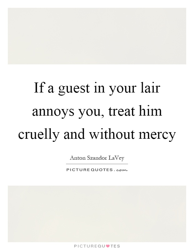 If a guest in your lair annoys you, treat him cruelly and without mercy Picture Quote #1