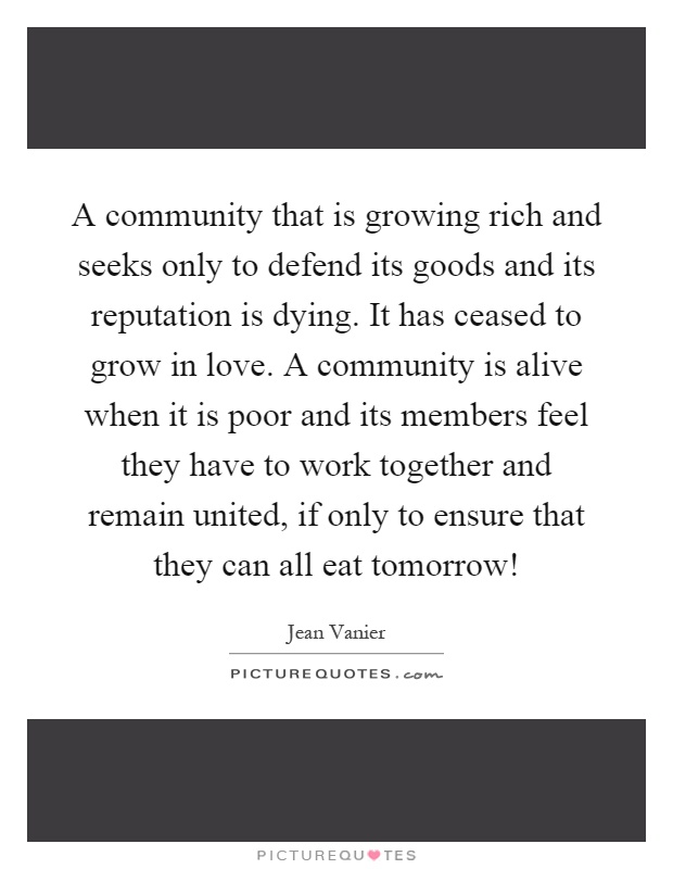 A community that is growing rich and seeks only to defend its goods and its reputation is dying. It has ceased to grow in love. A community is alive when it is poor and its members feel they have to work together and remain united, if only to ensure that they can all eat tomorrow! Picture Quote #1